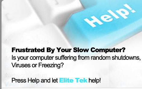 Frustrated By Your Slow Computer?  Is your computer suffering from random shutdowns, Viruses or Freezing? Press Help and let Elite Tek help!